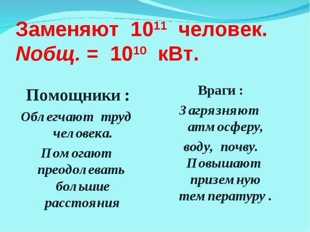 Заменяют 1011 человек. Nобщ. = 1010 кВт. Помощники : Облегчают труд человека....
