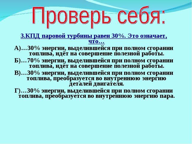 3.КПД паровой турбины равен 30%. Это означает, что… А)…30% энергии, выделивше...