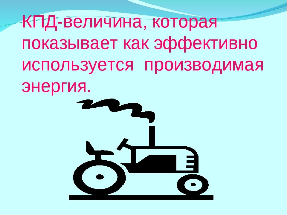 КПД-величина, которая показывает как эффективно используется производимая эне...