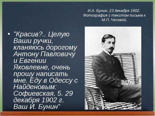 """Красив?.. Целую Ваши ручки, кланяюсь дорогому Антону Павловичу и Евгении Як..."