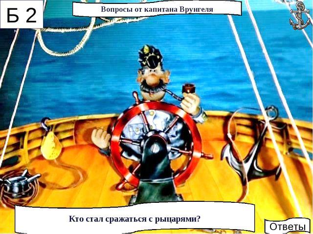 * 3. Чернушка 2. Рыцари 1. Мальчик Вопросы от капитана Врунгеля Б 2 Кто стал...