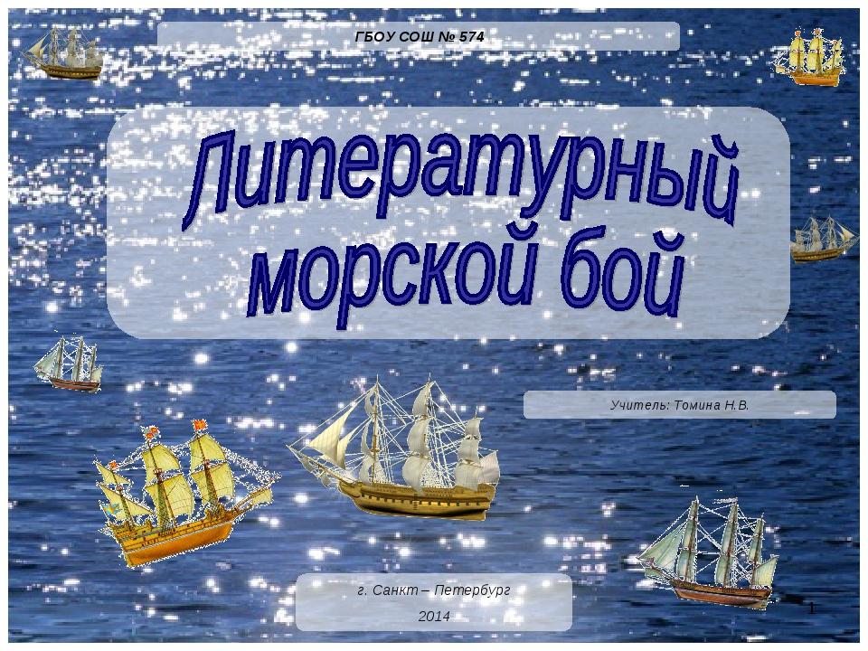Учитель: Томина Н.В. г. Санкт – Петербург 2014 ГБОУ СОШ № 574 *