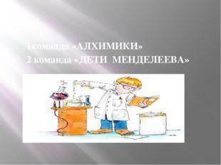 1команда «АЛХИМИКИ» 2 команда «ДЕТИ МЕНДЕЛЕЕВА»