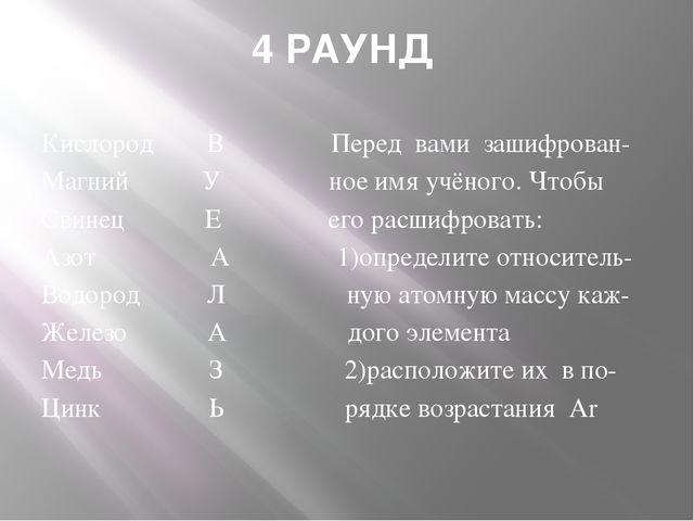 4 РАУНД Кислород В Перед вами зашифрован- Магний У ное имя учёного. Чтобы Сви...