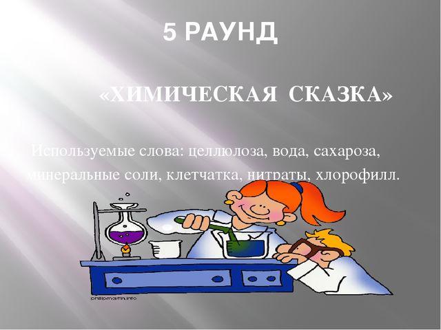 5 РАУНД «ХИМИЧЕСКАЯ СКАЗКА» Используемые слова: целлюлоза, вода, сахароза, ми...