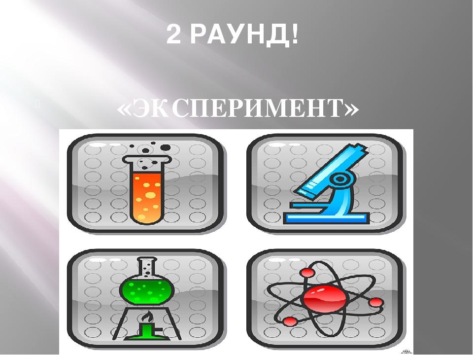 2 РАУНД! «ЭКСПЕРИМЕНТ»