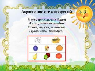 Заучивание стихотворений В руки фрукты мы берем И в корзинку их кладем: Слив