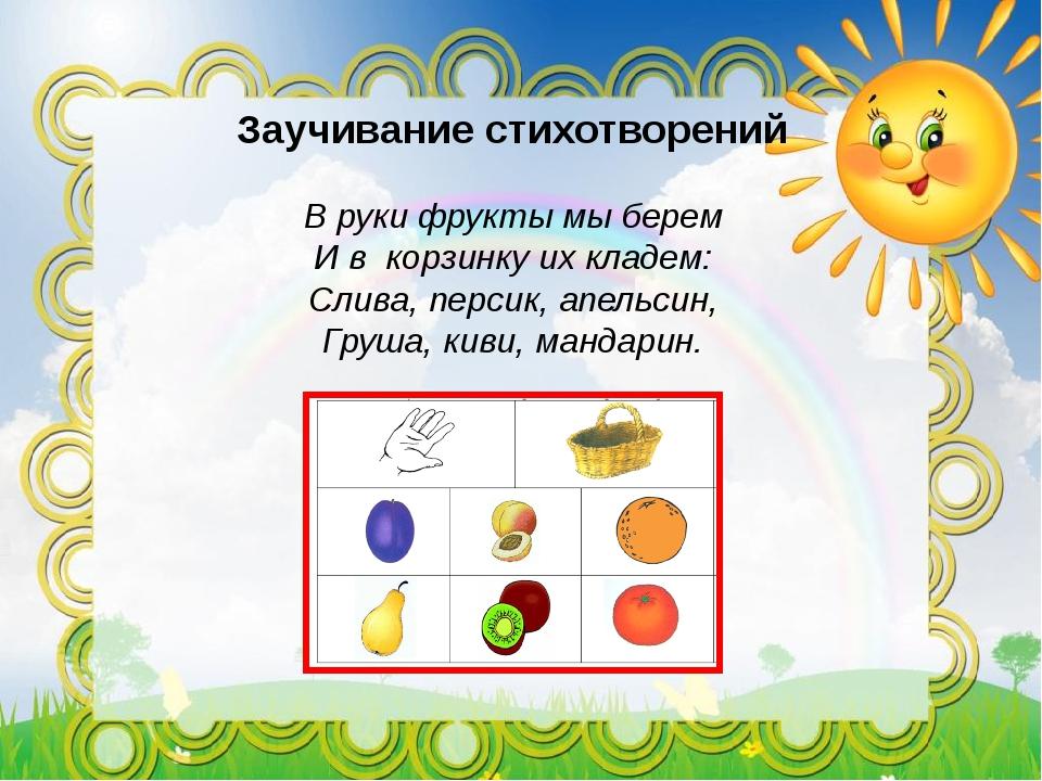 Заучивание стихотворений В руки фрукты мы берем И в корзинку их кладем: Слив...