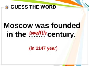 Moscow was founded in the ……. century. GUESS THE WORD twelfth (in 1147 year)
