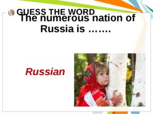 GUESS THE WORD The numerous nation of Russia is ……. Russian