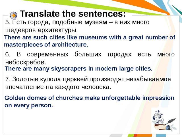 Translate the sentences: 5. Есть города, подобные музеям – в них много шедевр...
