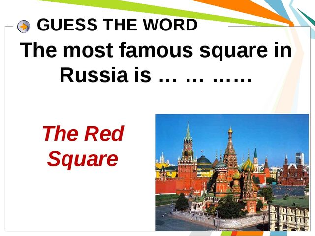 The most famous square in Russia is … … …… GUESS THE WORD The Red Square