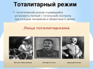 Тоталитарный режим - политический режим стремящийся установить полный ( тотал