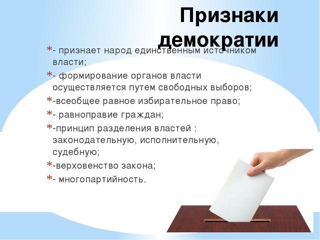Признаки демократии - признает народ единственным источником власти; - формир...