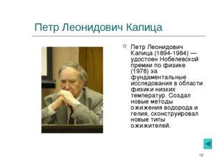 * Петр Леонидович Капица Петр Леонидович Капица (1894-1984) — удостоен Нобеле