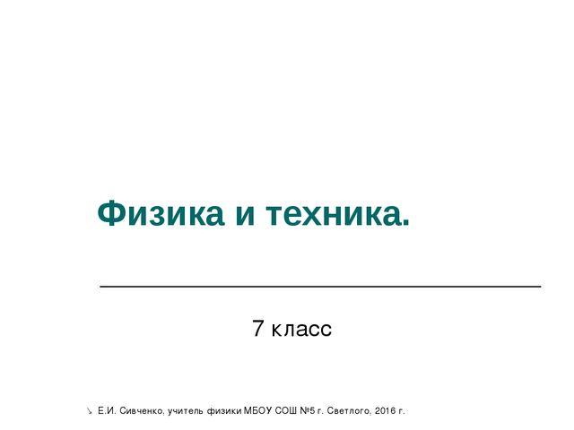 Физика и техника. 7 класс  Е.И. Сивченко, учитель физики МБОУ СОШ №5 г. Свет...