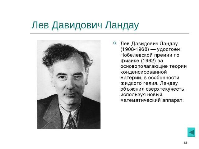 * Лев Давидович Ландау Лев Давидович Ландау (1908-1968) — удостоен Нобелевско...