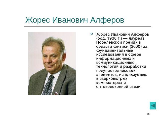 * Жорес Иванович Алферов Жорес Иванович Алферов (род. 1930 г.) — лауреат Нобе...