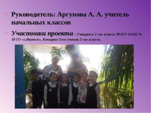 Руководитель: Аргунова А. А. учитель начальных классов Участники проекта : Уч