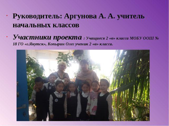 Руководитель: Аргунова А. А. учитель начальных классов Участники проекта : Уч...