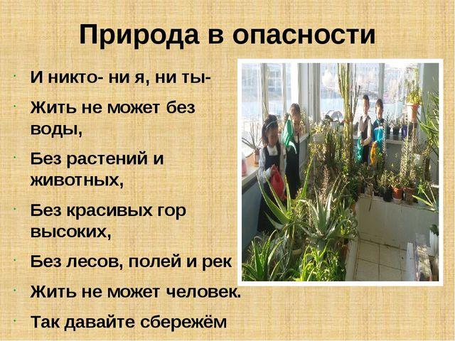 Природа в опасности И никто- ни я, ни ты- Жить не может без воды, Без растени...