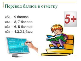 Перевод баллов в отметку «5» – 9 баллов «4» – 8, 7 баллов «3» – 6, 5 баллов «