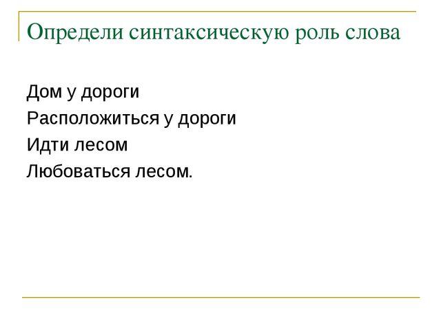 Определи синтаксическую роль слова Дом у дороги Расположиться у дороги Идти л...