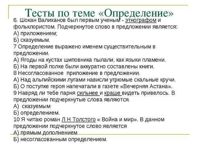 Тесты по теме «Определение» 6. Шокан Валиханов был первым ученым - этнографом...