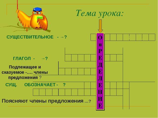 Тема урока: СУЩЕСТВИТЕЛЬНОЕ - →? ГЛАГОЛ - →? Подлежащее и сказуемое -…. члены...