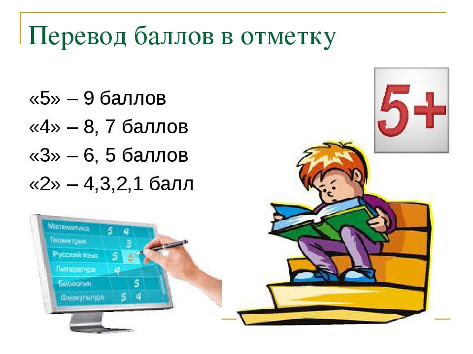 Перевод баллов в отметку «5» – 9 баллов «4» – 8, 7 баллов «3» – 6, 5 баллов «...