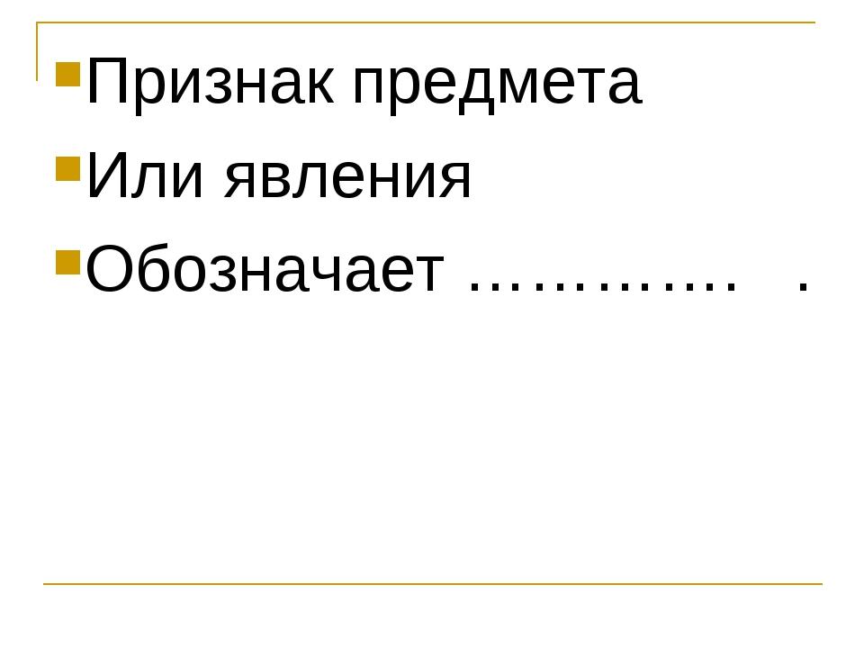 Признак предмета Или явления Обозначает …………. .