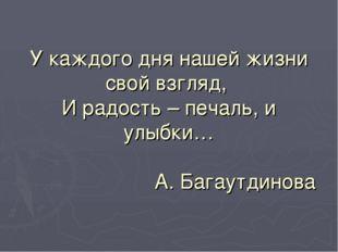 У каждого дня нашей жизни свой взгляд, И радость – печаль, и улыбки… А. Багау