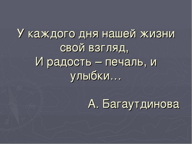У каждого дня нашей жизни свой взгляд, И радость – печаль, и улыбки… А. Багау...