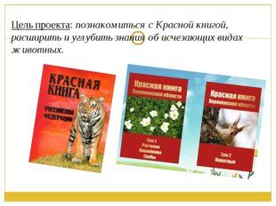 Цель проекта: познакомиться с Красной книгой, расширить и углубить знания об