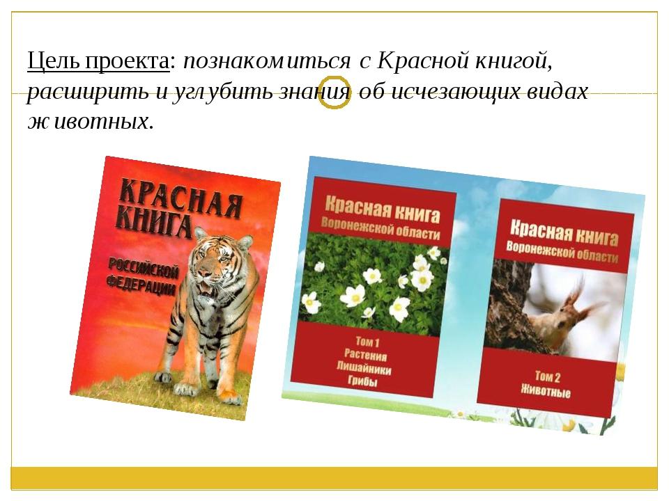 Цель проекта: познакомиться с Красной книгой, расширить и углубить знания об...