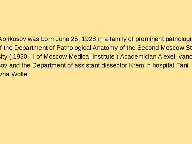 Alexei Abrikosov was born June 25, 1928 in a family of prominent pathologist...
