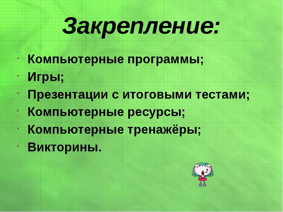 Закрепление: Компьютерные программы; Игры; Презентации с итоговыми тестами; К...