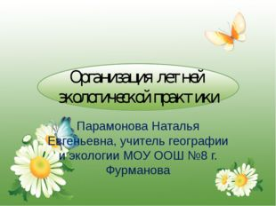Организация летней экологической практики Парамонова Наталья Евгеньевна, учит