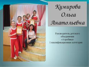 Кумирова Ольга Анатольевна Руководитель детского объединения «Аэробика» 1 ква