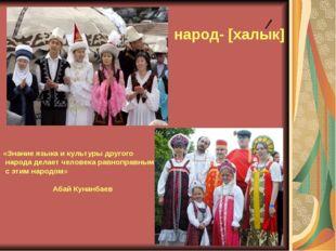 народ- [халык] «Знание языка и культуры другого народа делает человека равноп
