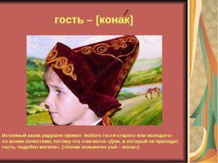 гость – [конак] Истинный казах радушно примет любого гостя-старого или молодо