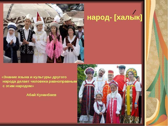 народ- [халык] «Знание языка и культуры другого народа делает человека равноп...