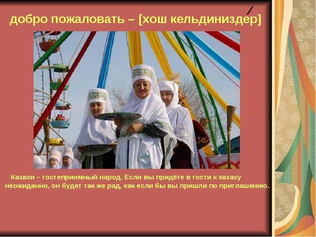 добро пожаловать – [хош кельдиниздер] Казахи – гостеприимный народ. Если вы...