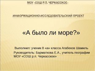 «А было ли море?» Выполнил: ученик 8 «а» класса Агабеков Шамиль Руководитель