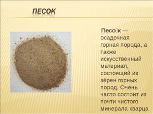 Песо́к— осадочная горная порода, а также искусственный материал, состоящий