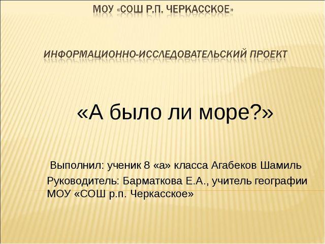 «А было ли море?» Выполнил: ученик 8 «а» класса Агабеков Шамиль Руководитель...