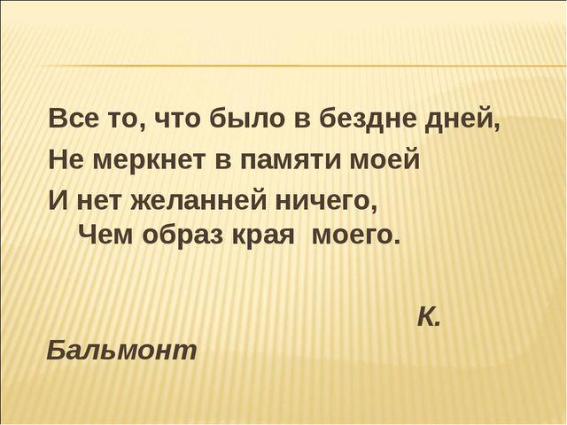 Все то, что было в бездне дней, Не меркнет в памяти моей И нет желанней ниче...