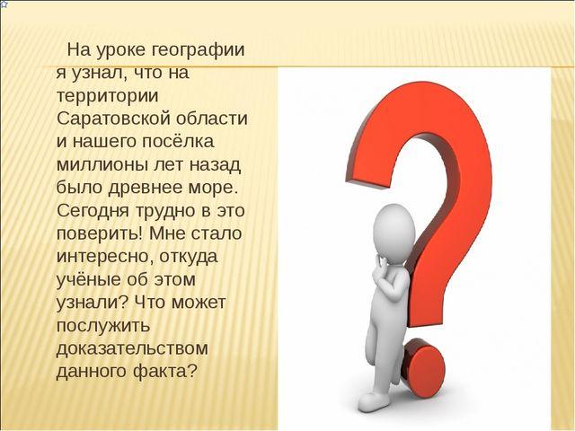 На уроке географии я узнал, что на территории Саратовской области и нашего п...
