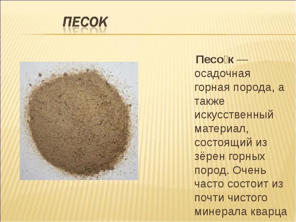 Песо́к— осадочная горная порода, а также искусственный материал, состоящий...