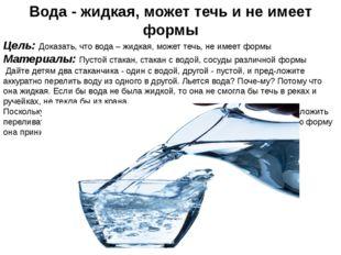 Вода - жидкая, может течь и не имеет формы Цель: Доказать, что вода – жидкая,